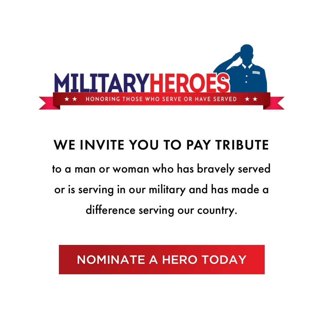 Military Heroes - We invite you to pay tribute to a man or woman who has bravely served or is serving in our military and has made a difference serving our country. Nominate a hero today